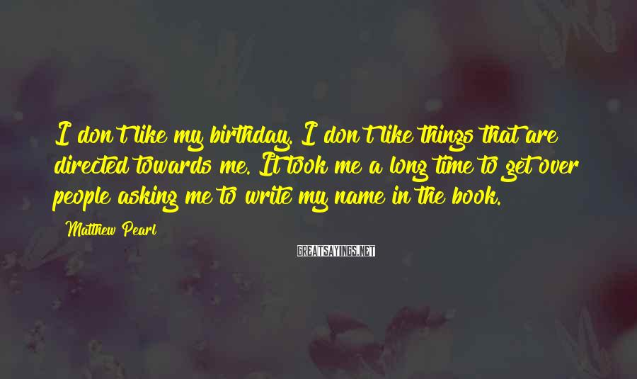Matthew Pearl Sayings: I don't like my birthday. I don't like things that are directed towards me. It