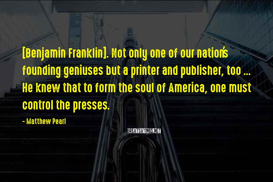 Matthew Pearl Sayings: [Benjamin Franklin]. Not only one of our nation's founding geniuses but a printer and publisher,