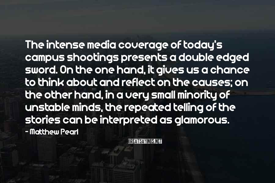 Matthew Pearl Sayings: The intense media coverage of today's campus shootings presents a double edged sword. On the