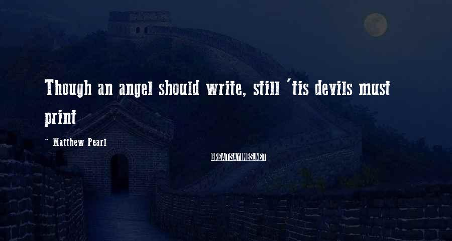 Matthew Pearl Sayings: Though an angel should write, still 'tis devils must print