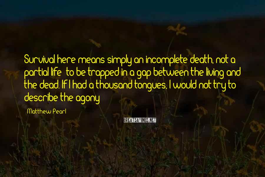Matthew Pearl Sayings: Survival here means simply an incomplete death, not a partial life to be trapped in
