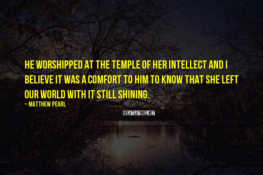Matthew Pearl Sayings: He worshipped at the temple of her intellect and I believe it was a comfort