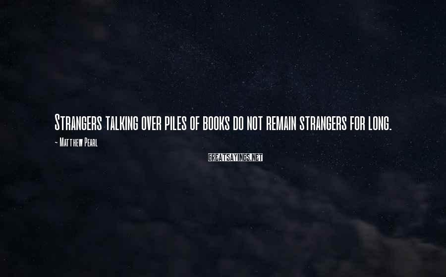 Matthew Pearl Sayings: Strangers talking over piles of books do not remain strangers for long.