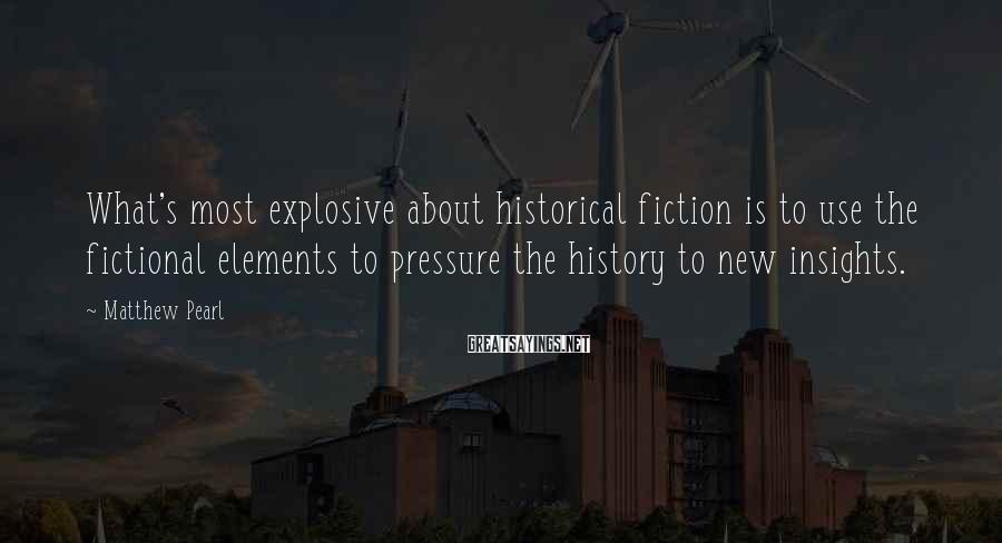 Matthew Pearl Sayings: What's most explosive about historical fiction is to use the fictional elements to pressure the