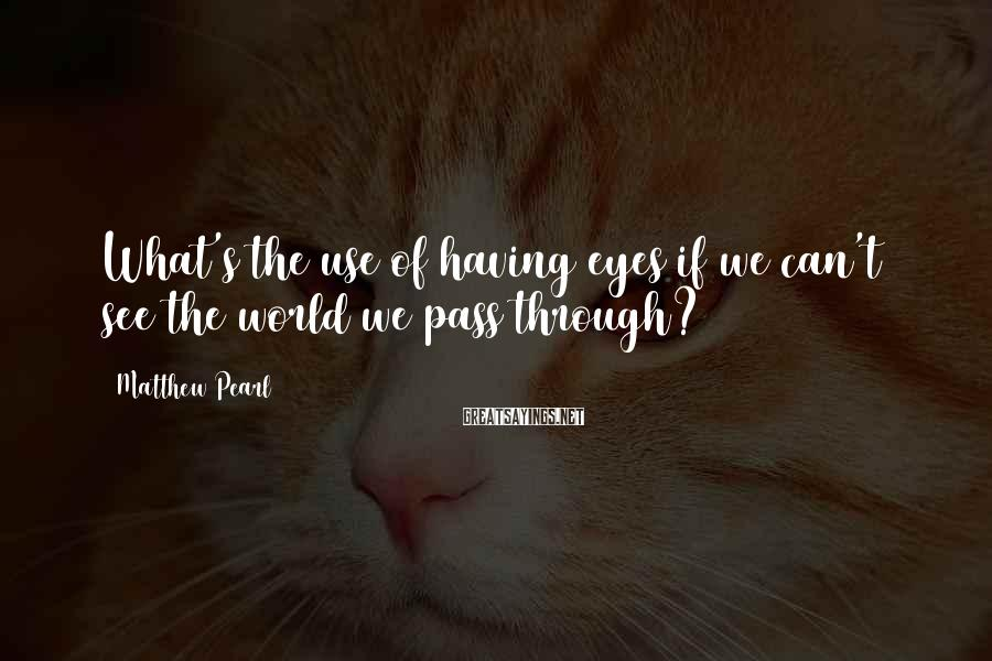 Matthew Pearl Sayings: What's the use of having eyes if we can't see the world we pass through?