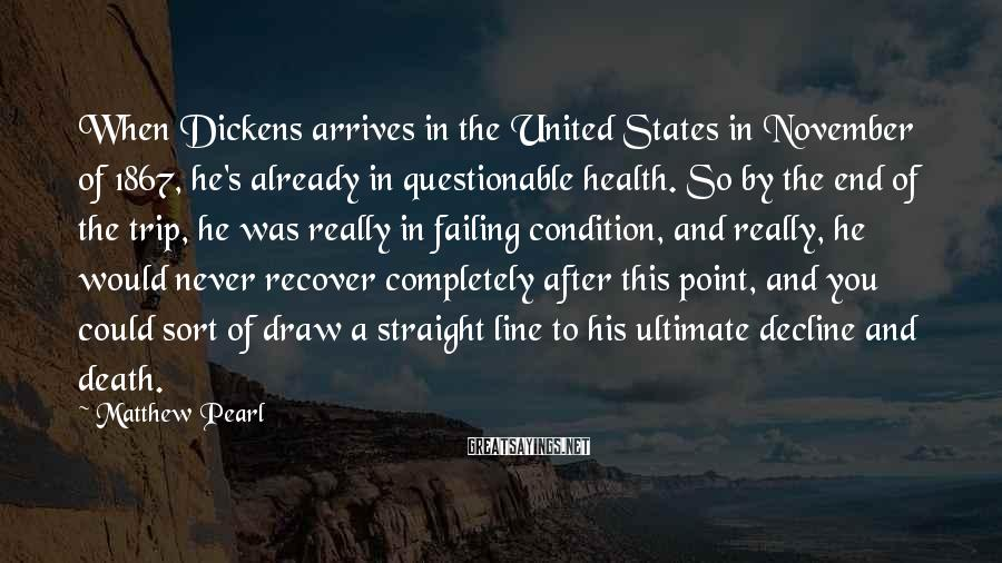 Matthew Pearl Sayings: When Dickens arrives in the United States in November of 1867, he's already in questionable
