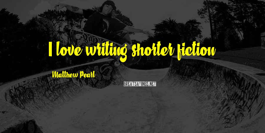 Matthew Pearl Sayings: I love writing shorter fiction.