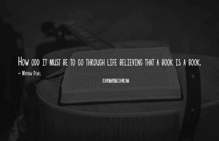 Matthew Pearl Sayings: How odd it must be to go through life believing that a book is a