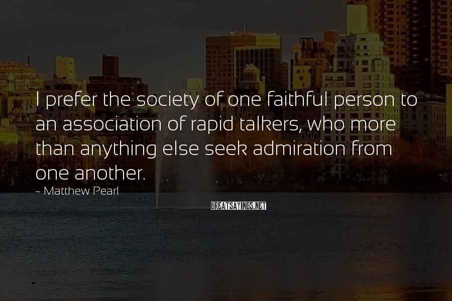 Matthew Pearl Sayings: I prefer the society of one faithful person to an association of rapid talkers, who