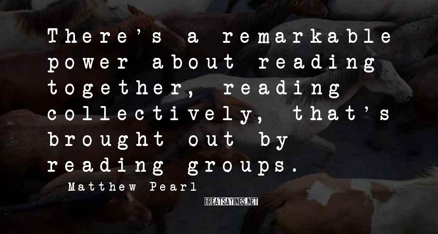 Matthew Pearl Sayings: There's a remarkable power about reading together, reading collectively, that's brought out by reading groups.