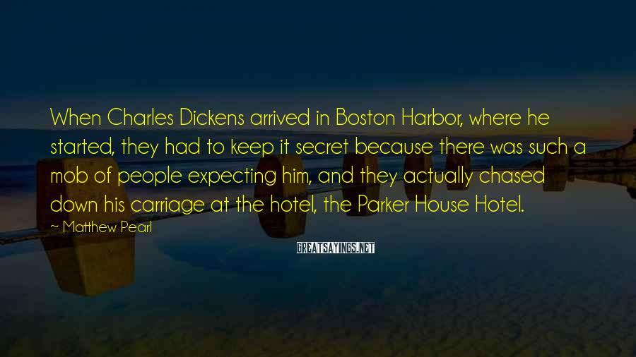 Matthew Pearl Sayings: When Charles Dickens arrived in Boston Harbor, where he started, they had to keep it