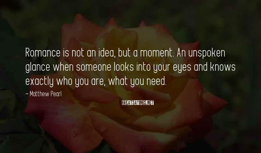 Matthew Pearl Sayings: Romance is not an idea, but a moment. An unspoken glance when someone looks into