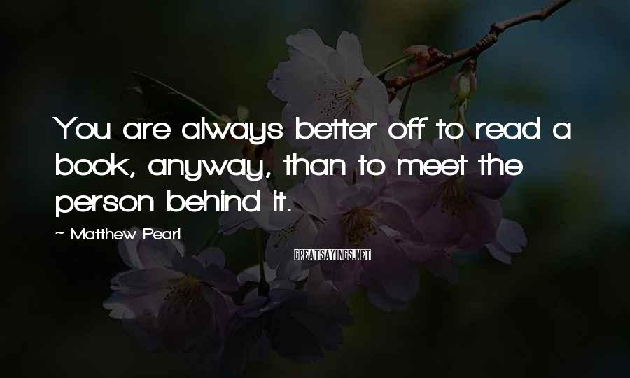 Matthew Pearl Sayings: You are always better off to read a book, anyway, than to meet the person