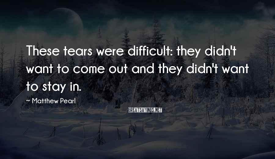 Matthew Pearl Sayings: These tears were difficult: they didn't want to come out and they didn't want to