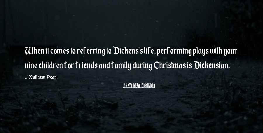 Matthew Pearl Sayings: When it comes to referring to Dickens's life, performing plays with your nine children for