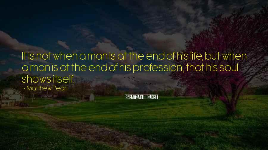 Matthew Pearl Sayings: It is not when a man is at the end of his life, but when