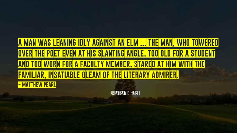 Matthew Pearl Sayings: A man was leaning idly against an elm ... The man, who towered over the