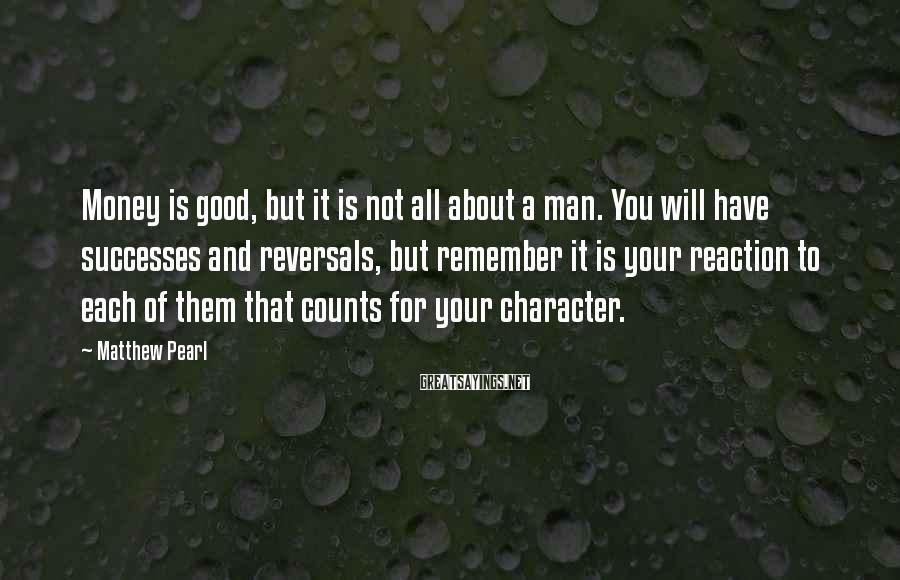 Matthew Pearl Sayings: Money is good, but it is not all about a man. You will have successes