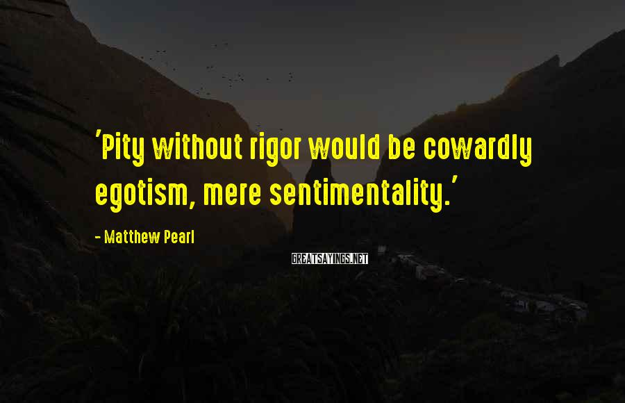 Matthew Pearl Sayings: 'Pity without rigor would be cowardly egotism, mere sentimentality.'