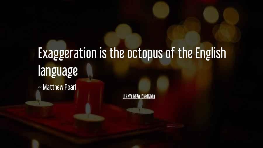Matthew Pearl Sayings: Exaggeration is the octopus of the English language