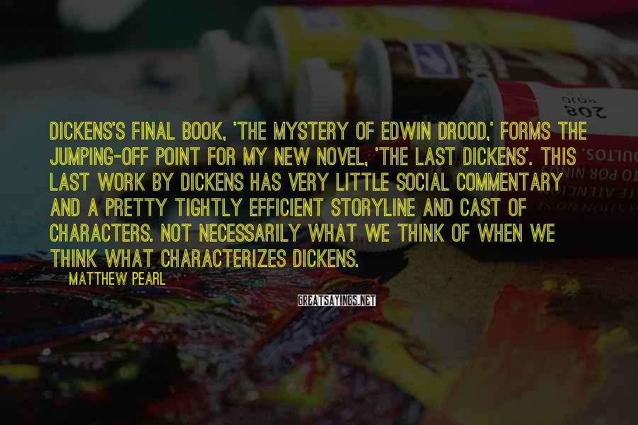 Matthew Pearl Sayings: Dickens's final book, 'The Mystery of Edwin Drood,' forms the jumping-off point for my new