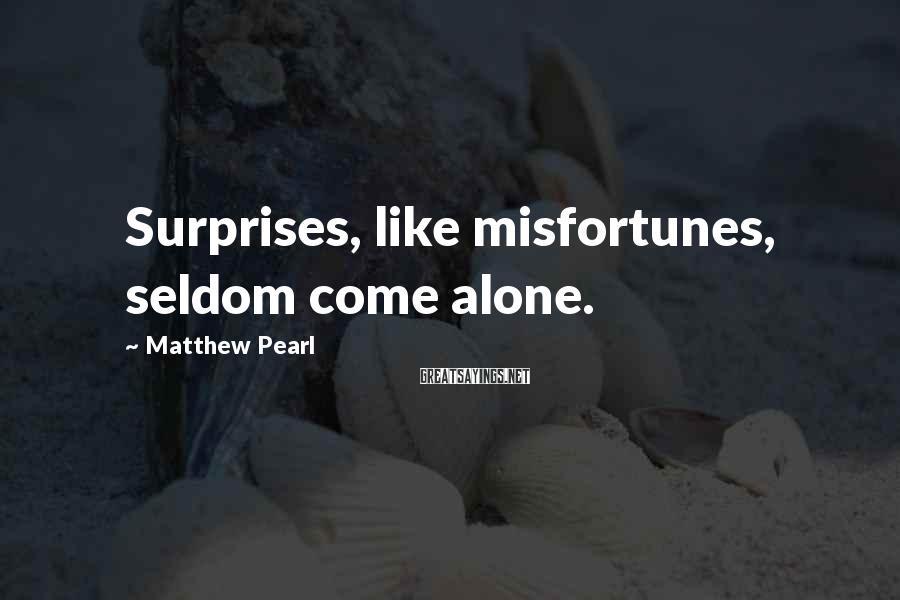 Matthew Pearl Sayings: Surprises, like misfortunes, seldom come alone.