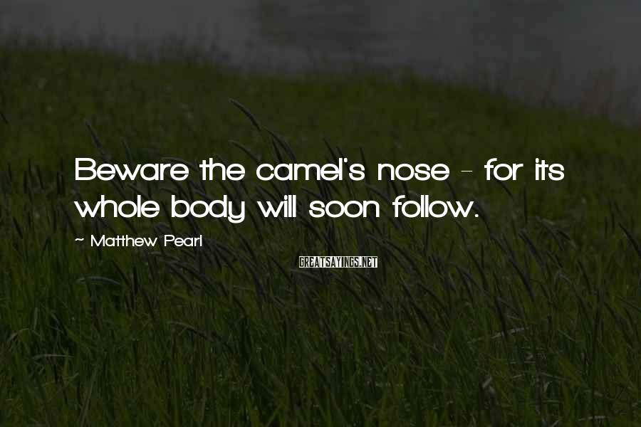 Matthew Pearl Sayings: Beware the camel's nose - for its whole body will soon follow.