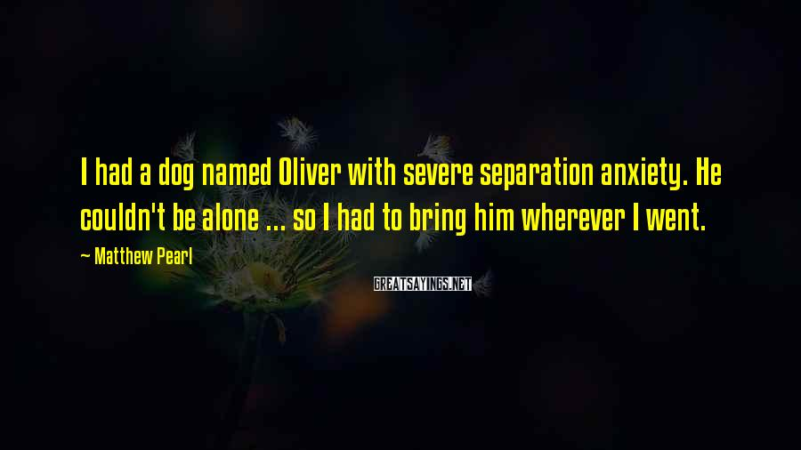 Matthew Pearl Sayings: I had a dog named Oliver with severe separation anxiety. He couldn't be alone ...