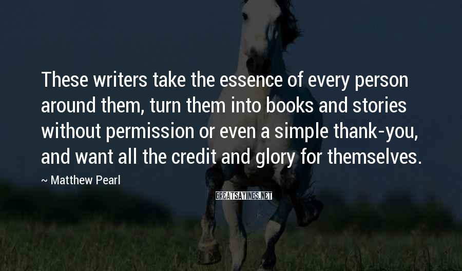 Matthew Pearl Sayings: These writers take the essence of every person around them, turn them into books and