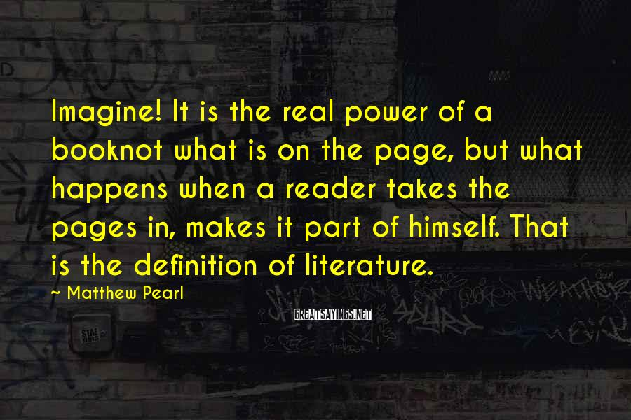Matthew Pearl Sayings: Imagine! It is the real power of a booknot what is on the page, but