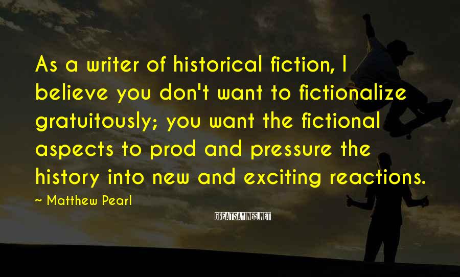 Matthew Pearl Sayings: As a writer of historical fiction, I believe you don't want to fictionalize gratuitously; you