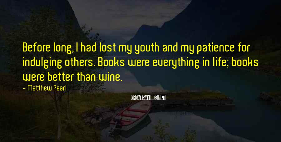 Matthew Pearl Sayings: Before long, I had lost my youth and my patience for indulging others. Books were
