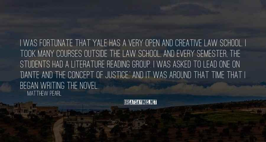 Matthew Pearl Sayings: I was fortunate that Yale has a very open and creative law school. I took