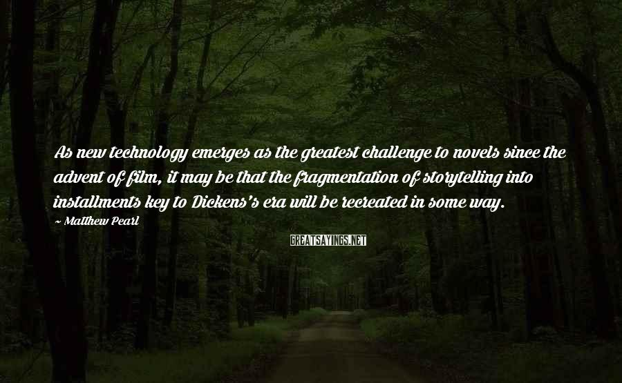 Matthew Pearl Sayings: As new technology emerges as the greatest challenge to novels since the advent of film,