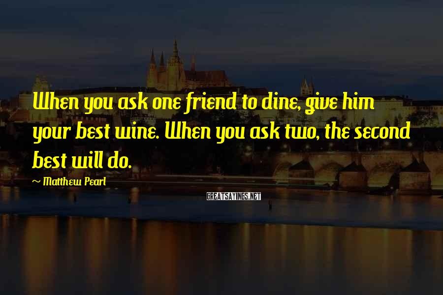 Matthew Pearl Sayings: When you ask one friend to dine, give him your best wine. When you ask