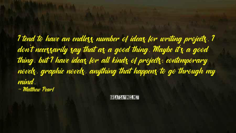 Matthew Pearl Sayings: I tend to have an endless number of ideas for writing projects. I don't necessarily