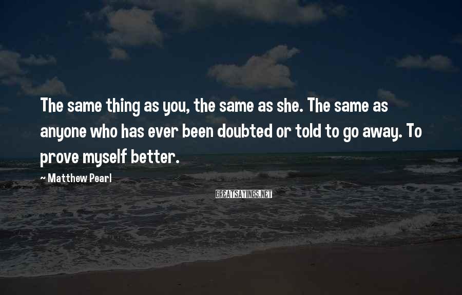 Matthew Pearl Sayings: The same thing as you, the same as she. The same as anyone who has