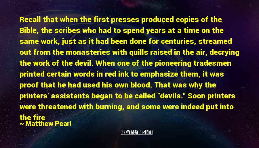 Matthew Pearl Sayings: Recall that when the first presses produced copies of the Bible, the scribes who had