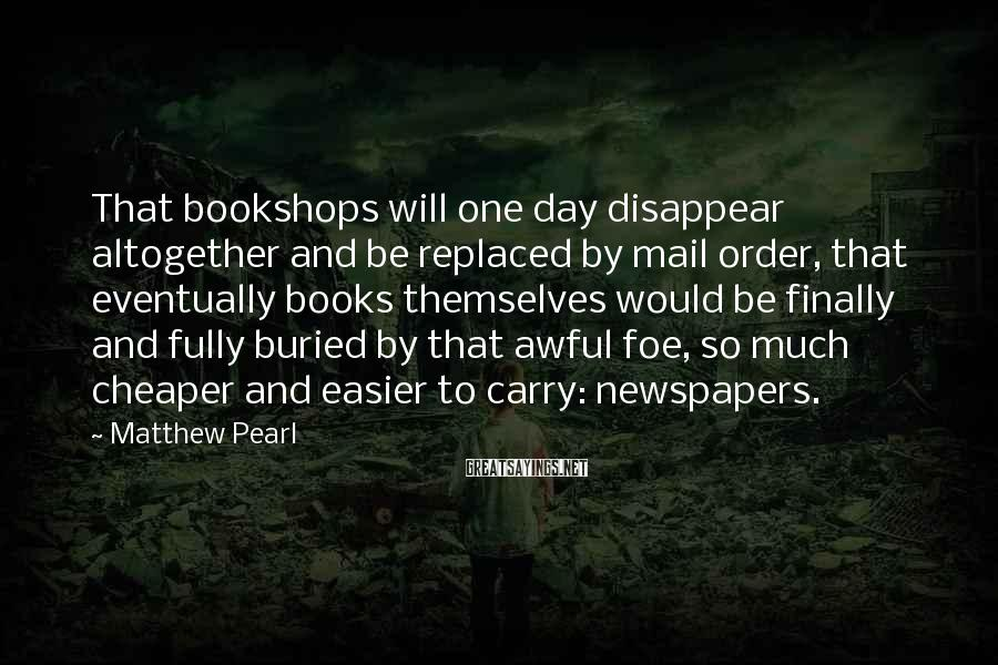Matthew Pearl Sayings: That bookshops will one day disappear altogether and be replaced by mail order, that eventually