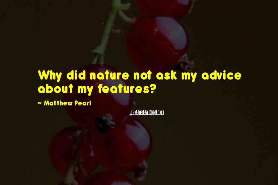 Matthew Pearl Sayings: Why did nature not ask my advice about my features?