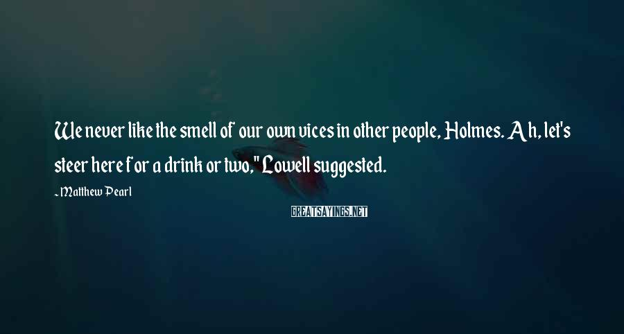 Matthew Pearl Sayings: We never like the smell of our own vices in other people, Holmes. Ah, let's