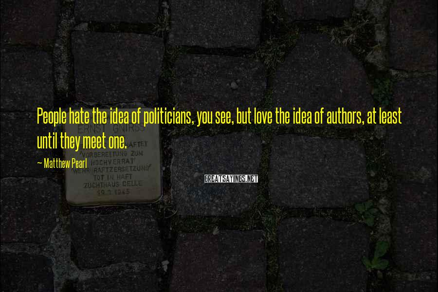 Matthew Pearl Sayings: People hate the idea of politicians, you see, but love the idea of authors, at