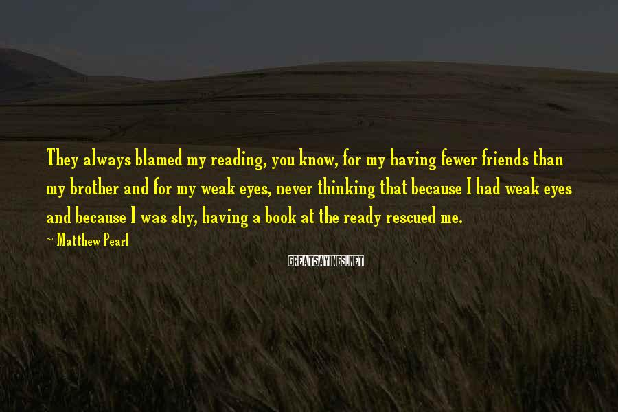 Matthew Pearl Sayings: They always blamed my reading, you know, for my having fewer friends than my brother