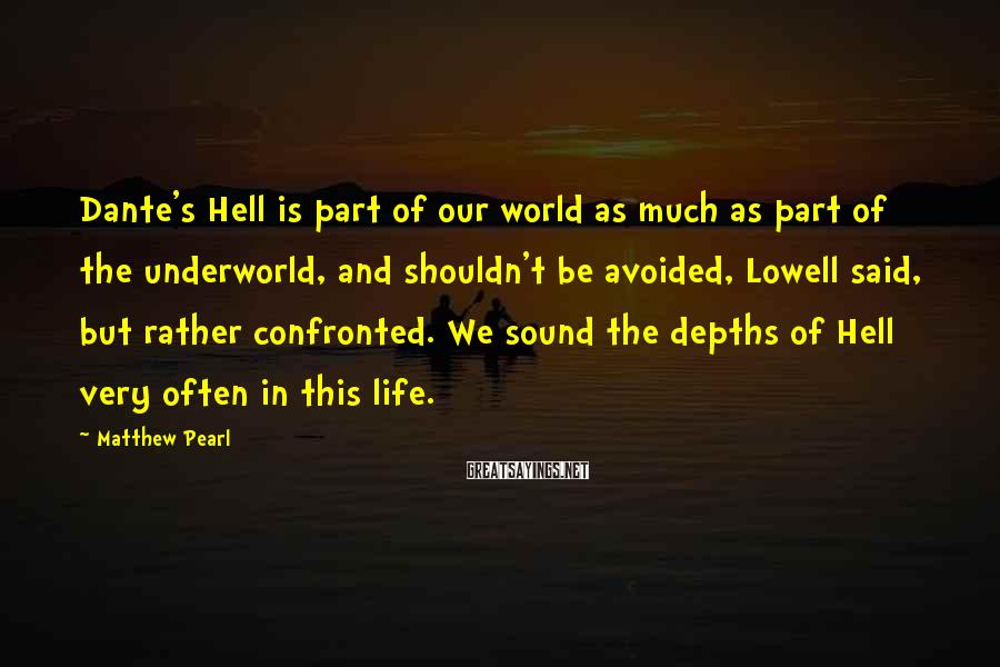 Matthew Pearl Sayings: Dante's Hell is part of our world as much as part of the underworld, and