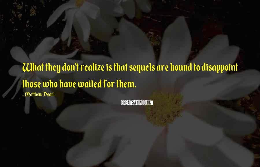 Matthew Pearl Sayings: What they don't realize is that sequels are bound to disappoint those who have waited