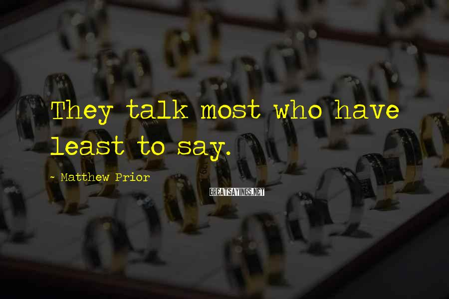 Matthew Prior Sayings: They talk most who have least to say.