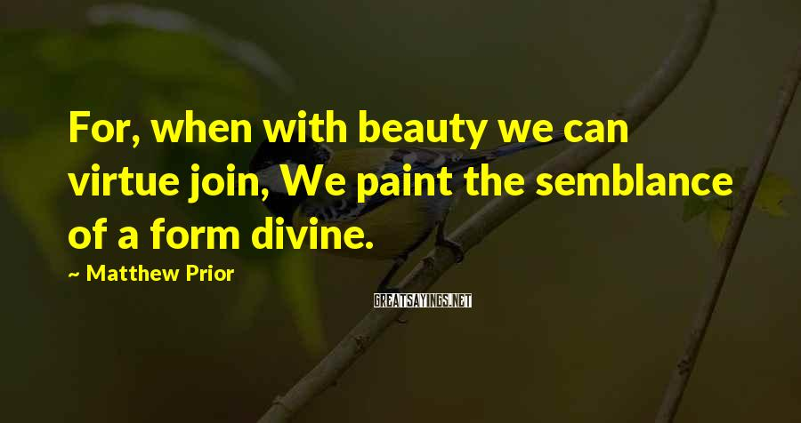 Matthew Prior Sayings: For, when with beauty we can virtue join, We paint the semblance of a form