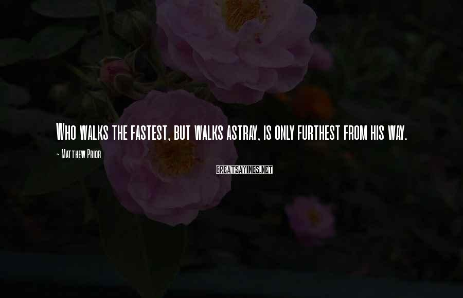 Matthew Prior Sayings: Who walks the fastest, but walks astray, is only furthest from his way.