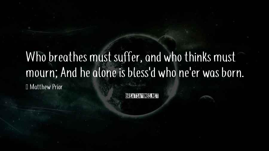 Matthew Prior Sayings: Who breathes must suffer, and who thinks must mourn; And he alone is bless'd who