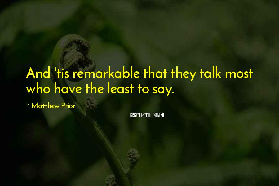 Matthew Prior Sayings: And 'tis remarkable that they talk most who have the least to say.